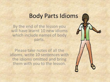 Body Parts Idioms By the end of the lesson you will have learnt 10 new idioms which include names of body parts. Please take notes of all the idioms, write.