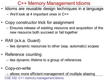 CSE 332: C++ memory management idioms C++ Memory Management Idioms Idioms are reusable design techniques in a language –We'll look at 4 important ones.
