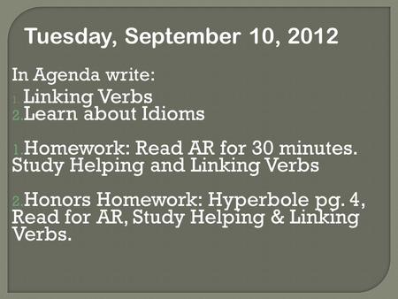 In Agenda write: 1. Linking Verbs 2. Learn about Idioms 1. Homework: Read AR for 30 minutes. Study Helping and Linking Verbs 2. Honors Homework: Hyperbole.