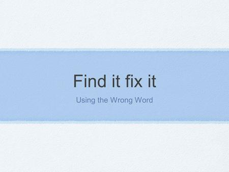 Find it fix it Using the Wrong Word. Using the wrong word It is very important to use the right word when writing. It adds clarity and authority to your.