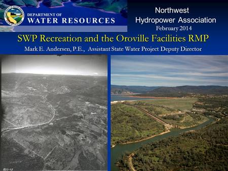 SWP Recreation and the Oroville Facilities RMP Mark E. Andersen, P.E., Assistant State Water Project Deputy Director Northwest Hydropower Association February.