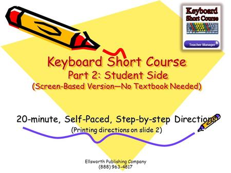 Ellsworth Publishing Company (888) 963-4817 Keyboard Short Course Part 2: Student Side (Screen-Based Version—No Textbook Needed) 20-minute, Self-Paced,