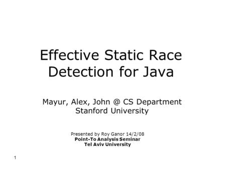 1 Effective Static Race Detection for Java Mayur, Alex, CS Department Stanford University Presented by Roy Ganor 14/2/08 Point-To Analysis Seminar.