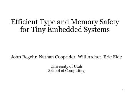 1 Efficient Type and Memory Safety for Tiny Embedded Systems John Regehr Nathan Cooprider Will Archer Eric Eide University of Utah School of Computing.