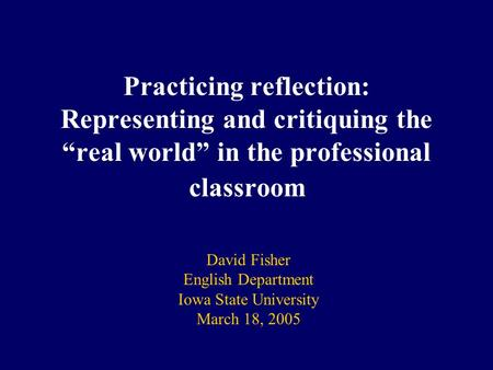"Practicing reflection: Representing and critiquing the ""real world"" in the professional classroom David Fisher English Department Iowa State University."
