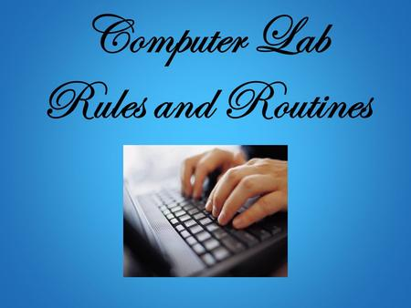 Computer Lab Rules and Routines. A Friendly Reminder Using the computer lab is a privilege, not a right. Please protect this privilege by following these.