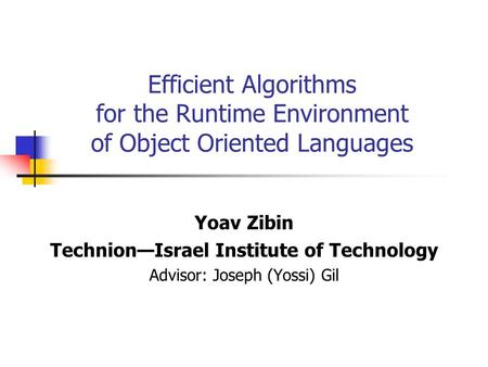 Efficient Algorithms for the Runtime Environment of Object Oriented Languages Yoav Zibin Technion—Israel Institute of Technology Advisor: Joseph (Yossi)