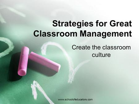 Strategies for Great Classroom Management Create the classroom culture www.schoolofeducators.com.