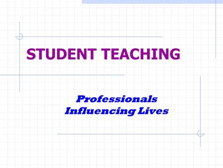 STUDENT TEACHING Professionals Influencing Lives.