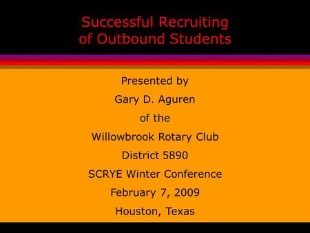 Successful Recruiting of Outbound Students Presented by Gary D. Aguren of the Willowbrook Rotary Club District 5890 SCRYE Winter Conference February 7,