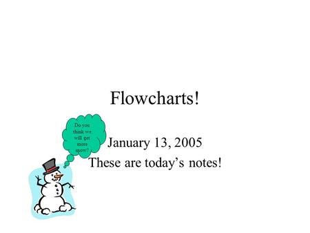Flowcharts! January 13, 2005 These are today's notes! Do you think we will get more snow?