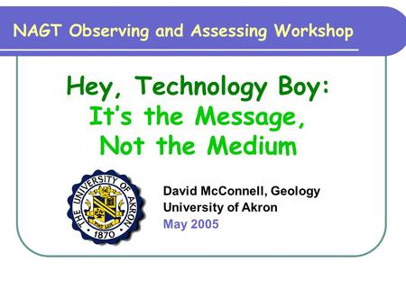 David McConnell, Geology University of Akron May 2005 NAGT Observing and Assessing Workshop Hey, Technology Boy: It's the Message, Not the Medium.