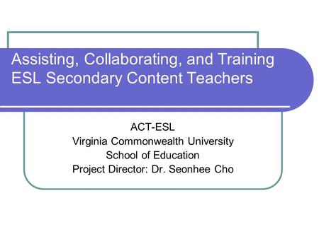 Assisting, Collaborating, and Training ESL Secondary Content Teachers ACT-ESL Virginia Commonwealth University School of Education Project Director: Dr.