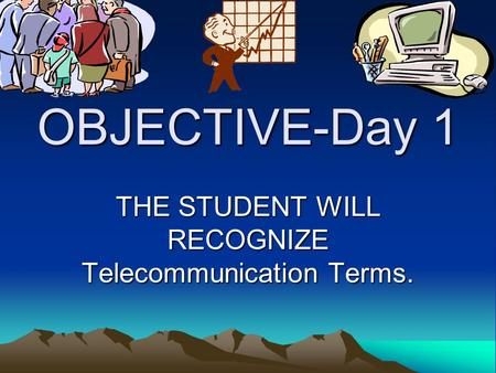 OBJECTIVE-Day 1 THE STUDENT WILL RECOGNIZE Telecommunication Terms.