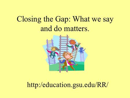 Closing the Gap: What we say and do matters.
