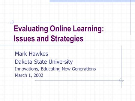 Evaluating Online Learning: Issues and Strategies Mark Hawkes Dakota State University Innovations, Educating New Generations March 1, 2002.