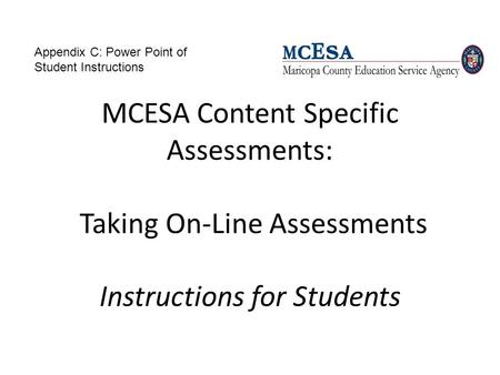 MCESA Content Specific Assessments: Taking On-Line Assessments Instructions for Students Appendix C: Power Point of Student Instructions.