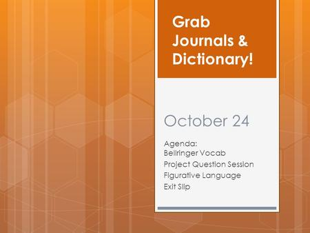 October 24 Agenda: Bellringer Vocab Project Question Session Figurative Language Exit Slip Grab Journals & Dictionary!