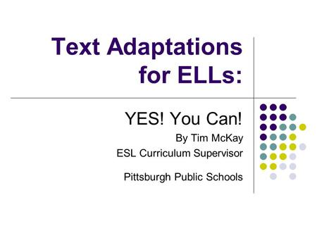 Text Adaptations for ELLs: YES! You Can! By Tim McKay ESL Curriculum Supervisor Pittsburgh Public Schools.