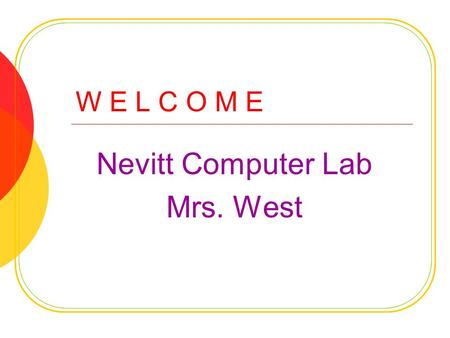 W E L C O M E Nevitt Computer Lab Mrs. West. E X P E C T A T I O N S Be R espectful Be R esponsible Be R eady to learn.