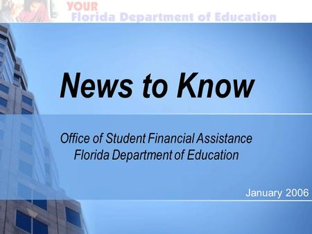 News to Know Office of Student Financial Assistance Florida Department of Education January 2006.