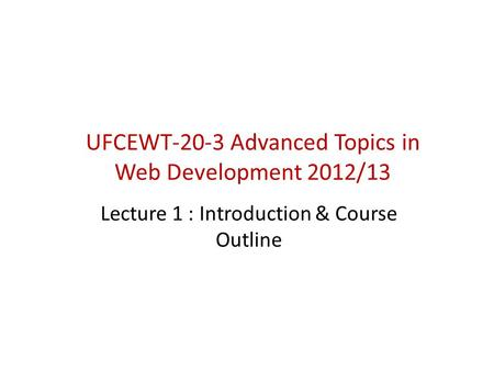 UFCEWT-20-3 Advanced Topics in Web Development 2012/13 Lecture 1 : Introduction & Course Outline.