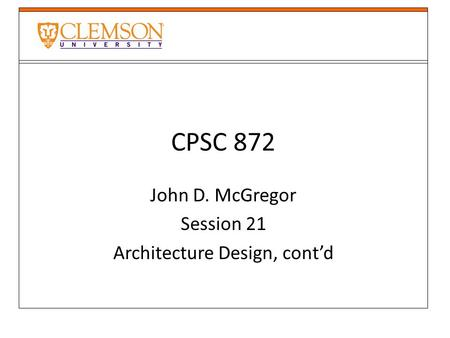 CPSC 872 John D. McGregor Session 21 Architecture Design, cont'd.