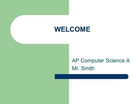 WELCOME AP Computer Science A Mr. Smith. Basic Information AP Computer Science A Mr. Smith - Room S315