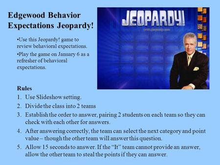 Edgewood Behavior Expectations Jeopardy! Rules 1.Use Slideshow setting. 2.Divide the class into 2 teams 3.Establish the order to answer, pairing 2 students.
