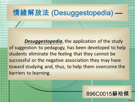 Desuggestopedia, the application of the study of suggestion to pedagogy, has been developed to help students eliminate the feeling that they cannot be.