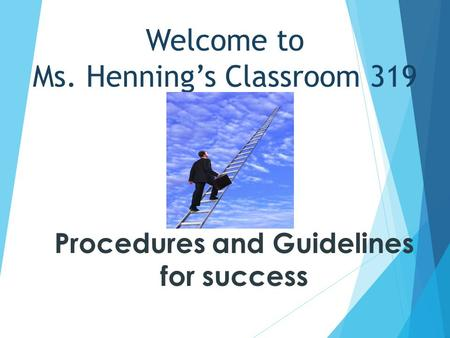 Welcome to Ms. Henning's Classroom 319 Procedures and Guidelines for success.