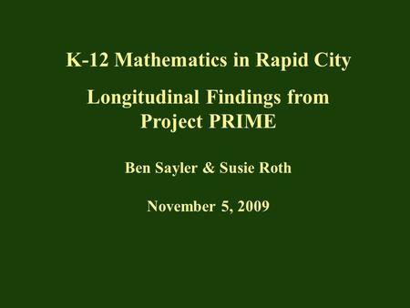 K-12 Mathematics in Rapid City Longitudinal Findings from Project PRIME Ben Sayler & Susie Roth November 5, 2009.
