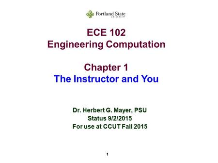 1 ECE 102 Engineering Computation Chapter 1 The Instructor and You Dr. Herbert G. Mayer, PSU Status 9/2/2015 For use at CCUT Fall 2015.