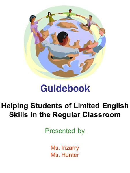 Guidebook Helping Students of Limited English Skills in the Regular Classroom Presented by Ms. Irizarry Ms. Hunter.