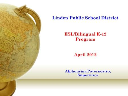 Linden Public School District ESL/Bilingual K-12 Program April 2012 Alphonsina Paternostro, Supervisor.