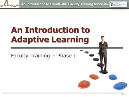 An Introduction to SmartPath: Faculty Training Materials 1 An Introduction to Adaptive Learning Faculty Training – Phase I.
