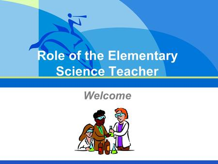 Role of the Elementary Science Teacher Welcome. 2 What Is The Role of the Science Teacher?  Facilitate the learning process  Teach the scientific method.