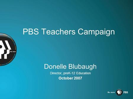 PBS Teachers Campaign Donelle Blubaugh Director, preK-12 Education October 2007.