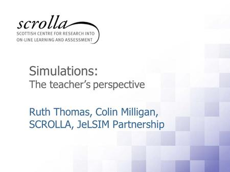 Simulations: The teacher's perspective Ruth Thomas, Colin Milligan, SCROLLA, JeLSIM Partnership.