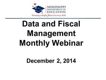 Data and Fiscal Management Monthly Webinar December 2, 2014.