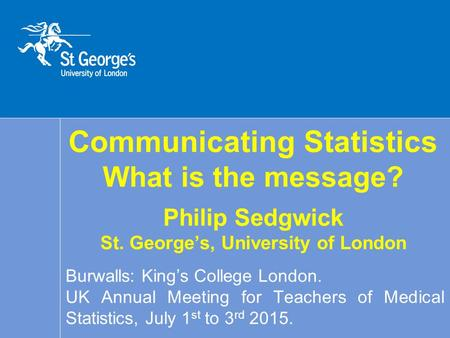 Communicating Statistics What is the message? Philip Sedgwick St. George's, University of London Burwalls: King's College London. UK Annual Meeting for.