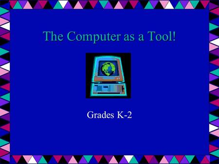 The Computer as a Tool! Grades K-2. Computers Are Machines Made up of parts Need power to work Help people do work How do people use computers? At home.