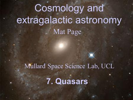 Cosmology and extragalactic astronomy Mat Page Mullard Space Science Lab, UCL 7. Quasars.