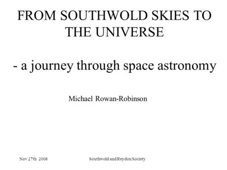Nov 27th 2008Southwold and Reydon Society FROM SOUTHWOLD SKIES TO THE UNIVERSE - a journey through space astronomy Michael Rowan-Robinson.
