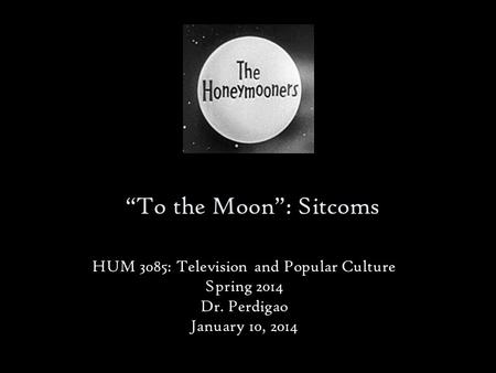 """To the Moon"": Sitcoms HUM 3085: Television and Popular Culture Spring 2014 Dr. Perdigao January 10, 2014."