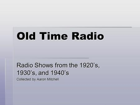 Old Time Radio Radio Shows from the 1920's, 1930's, and 1940's Collected by Aaron Mitchell.