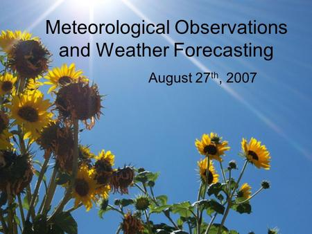 Meteorological Observations and Weather Forecasting August 27 th, 2007.