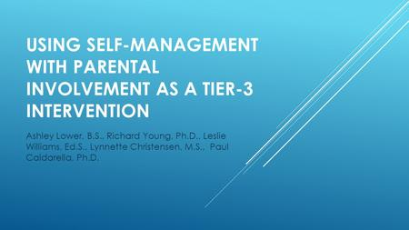 USING SELF-MANAGEMENT WITH PARENTAL INVOLVEMENT AS A TIER-3 INTERVENTION Ashley Lower, B.S., Richard Young, Ph.D., Leslie Williams, Ed.S., Lynnette Christensen,