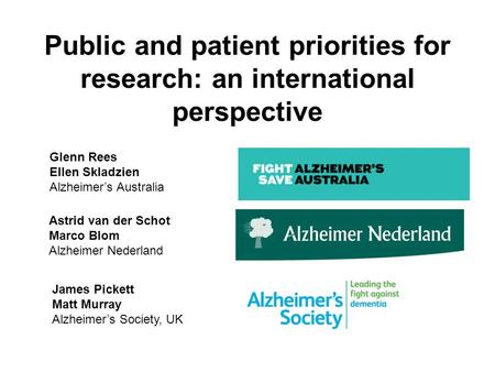 Public and patient priorities for research: an international perspective Astrid van der Schot Marco Blom Alzheimer Nederland Glenn Rees Ellen Skladzien.