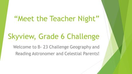 "Skyview Grade 6 ""Meet the Teacher Night"" Skyview, Grade 6 Challenge Welcome to B- 23 Challenge Geography and Reading Astronomer and Celestial Parents!"